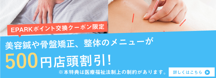 EPARKポイント交換クーポン限定!美容鍼や骨盤矯正、整体のメニューが500円店頭割引! ※本特典は医療福祉法制上の制約があります。