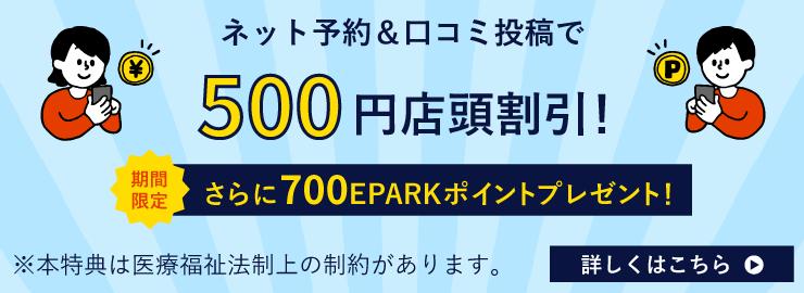 ネット予約&口コミ投稿で500円店頭割引!期間限定!さらに500EPARKポイントプレゼント! ※本特典は医療福祉法制上の制約があります。